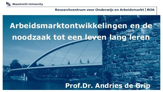 Arbeidsmarktontwikkelingen en denoodzaak tot een leven lang leren            Prof.Dr. Andries de Grip