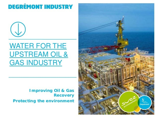 WATER FOR THEUPSTREAM OIL &GAS INDUSTRY       Improving Oil & Gas                  RecoveryProtecting the environment