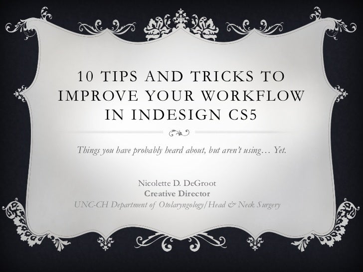 10 TIPS AND TRICKS TOIMPROVE YOUR WORKFLOW     IN INDESIGN CS5 Things you have probably heard about, but aren't using… Yet...