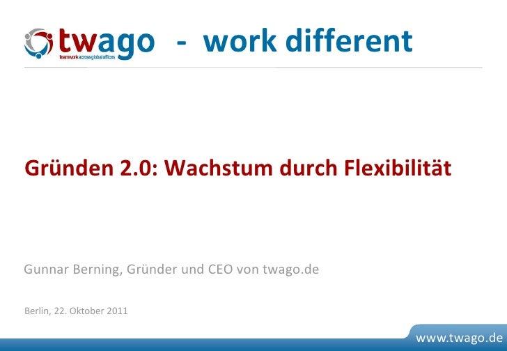 - work differentGründen 2.0: Wachstum durch FlexibilitätGunnar Berning, Gründer und CEO von twago.deBerlin, 22. Oktober 20...