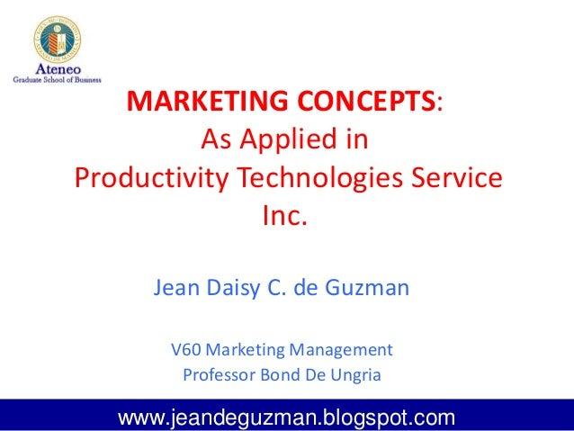 MARKETING CONCEPTS:As Applied inProductivity Technologies ServiceInc.Jean Daisy C. de GuzmanV60 Marketing ManagementProfes...