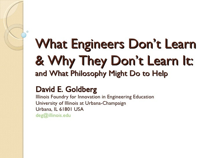What Engineers Don't Learn  & Why They Don't Learn It: and What Philosophy Might Do to Help David E. Goldberg Illinois Fou...