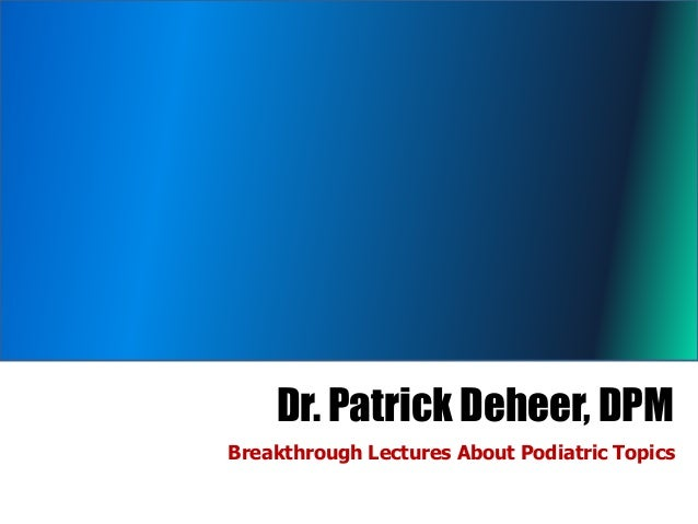 Dr. Patrick Deheer, DPMBreakthrough Lectures About Podiatric Topics