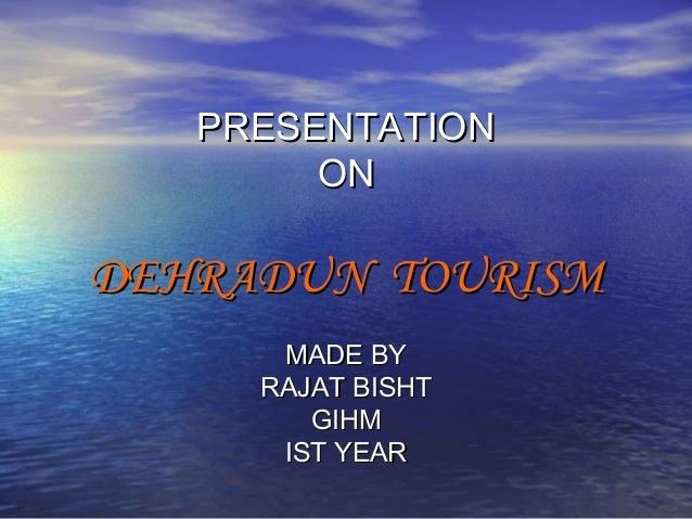 PRESENTATION ON  DEHRADUN TOURISM MADE BY RAJAT BISHT GIHM IST YEAR