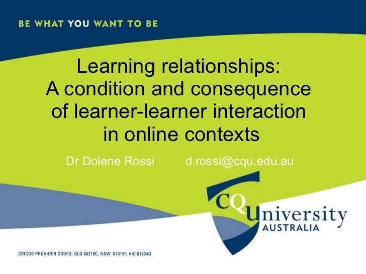 Learning relationships:  A condition and consequence  of learner-learner interaction  in online contexts Dr Dolene Rossi  ...