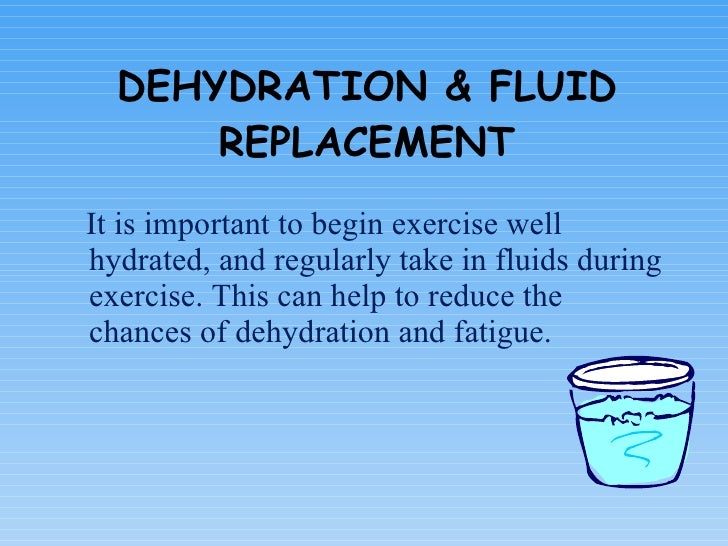 DEHYDRATION & FLUID REPLACEMENT <ul><li>It is important to begin exercise well hydrated, and regularly take in fluids duri...