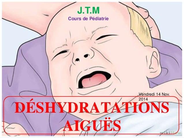 DÉSHYDRATATIONS AIGUËS J.T.M Cours de Pédiatrie Vendredi 14 Nov. 2014