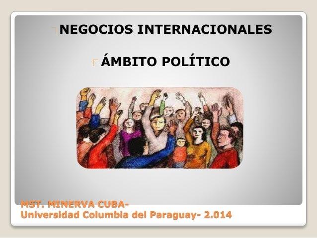 MST. MINERVA CUBA- Universidad Columbia del Paraguay- 2.014 NEGOCIOS INTERNACIONALES ÁMBITO POLÍTICO