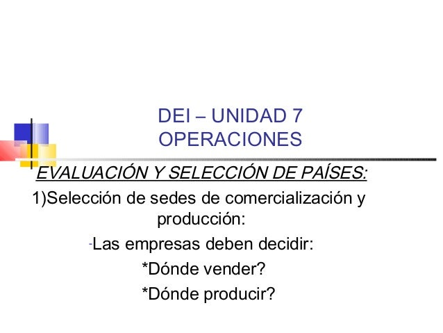 DEI – UNIDAD 7 OPERACIONES EVALUACIÓN Y SELECCIÓN DE PAÍSES: 1)Selección de sedes de comercialización y producción: -Las e...