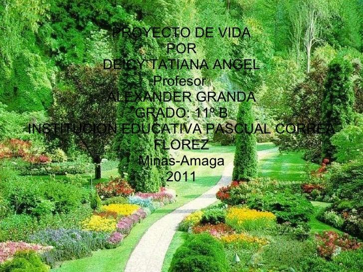 PROYECTO DE VIDA POR DEICY TATIANA ANGEL Profesor  ALEXANDER GRANDA GRADO: 11º B INSTITUCION EDUCATIVA PASCUAL CORREA FLOR...