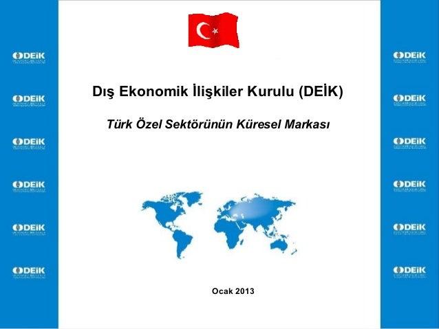 Dış Ekonomik İlişkiler Kurulu (DEİK) Türk Özel Sektörünün Küresel Markası                  Ocak 2013                      ...