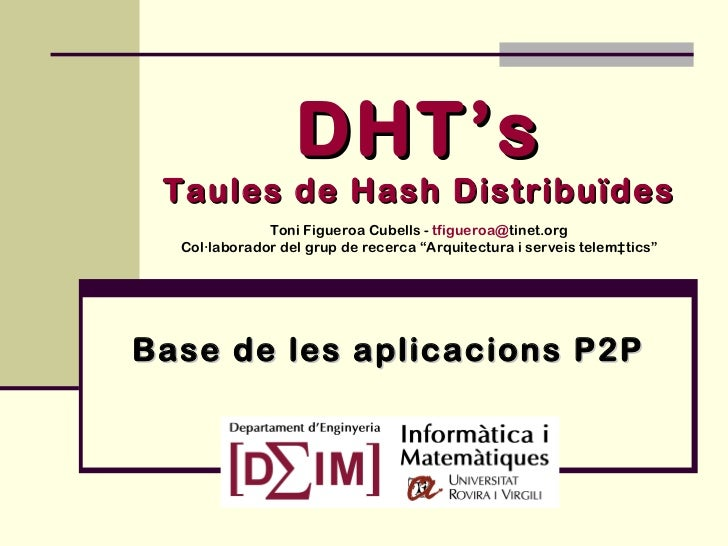 """DHT's Taules de Hash Distribuïdes Toni Figueroa Cubells -  tfigueroa@ tinet.org Col·laborador del grup de recerca """"Arquite..."""