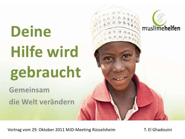 Deine Hilfe wird gebrauchtGemeinsamdie Welt verändernVortrag vom 29. Oktober 2011 MJD-Meeting Rüsselsheim   T. El Ghadouini