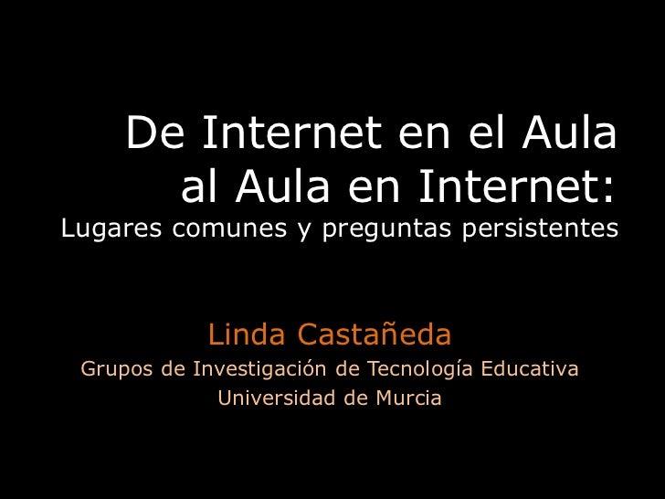 De Internet en el Aula al Aula en Internet:Lugares comunes y preguntas persistentes<br />Linda Castañeda<br />Grupos de In...