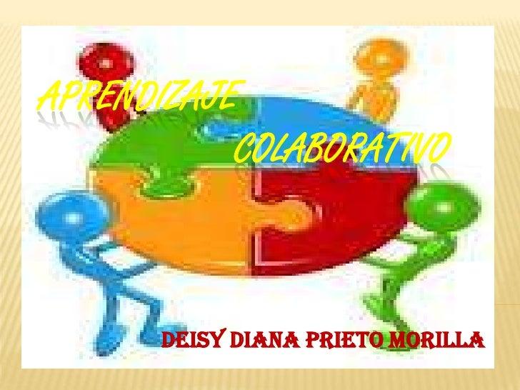 APRENDIZAJE           COLABORATIVO      Deisy Diana Prieto Morilla