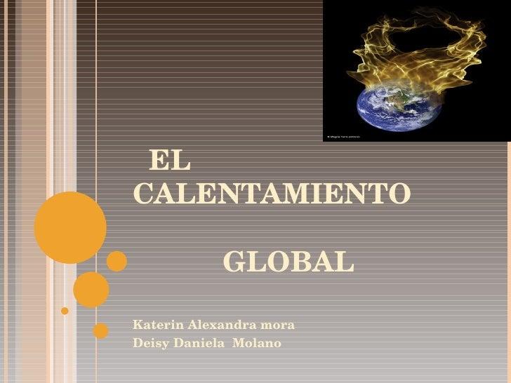 EL CALENTAMIENTO    GLOBAL Katerin Alexandra mora Deisy Daniela  Molano