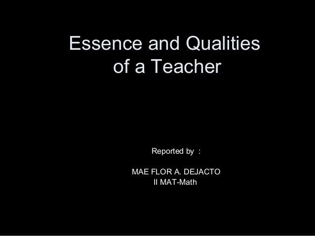 Essence and Qualities of a Teacher  Reported by : MAE FLOR A. DEJACTO II MAT-Math