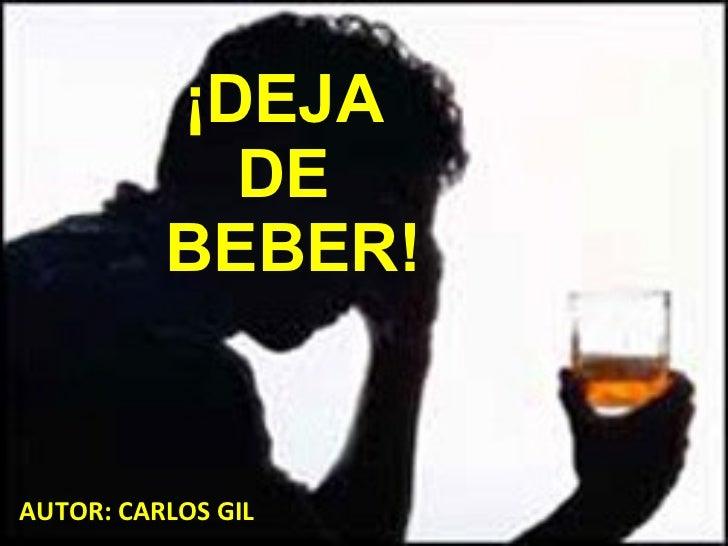 ¡DEJA  DE  BEBER! AUTOR: CARLOS GIL