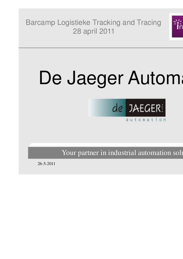 Barcamp Logistieke Tracking and Tracing            28 april 2011   De Jaeger Automation               Your partner in indu...