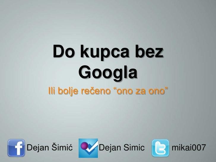 "Do kupca bez         Googla     Ili bolje rečeno ""ono za ono""Dejan Šimić      Dejan Simic         mikai007"