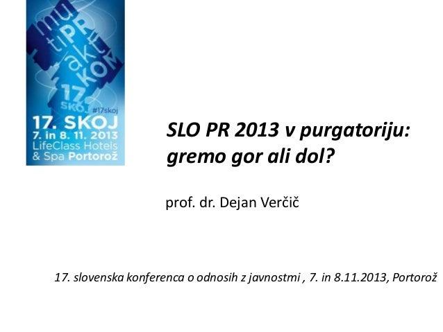 SLO PR 2013 v purgatoriju: gremo gor ali dol? prof. dr. Dejan Verčič  17. slovenska konferenca o odnosih z javnostmi , 7. ...