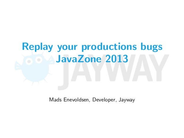 Replay your productions bugs JavaZone 2013 Mads Enevoldsen, Developer, Jayway