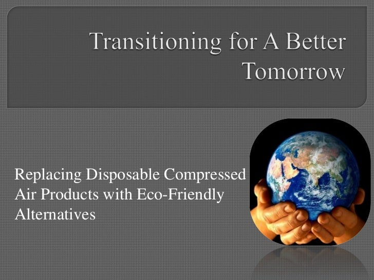 Transitioning for A Better Tomorrow<br />Replacing Disposable Compressed Air Products with Eco-Friendly Alternatives<br />