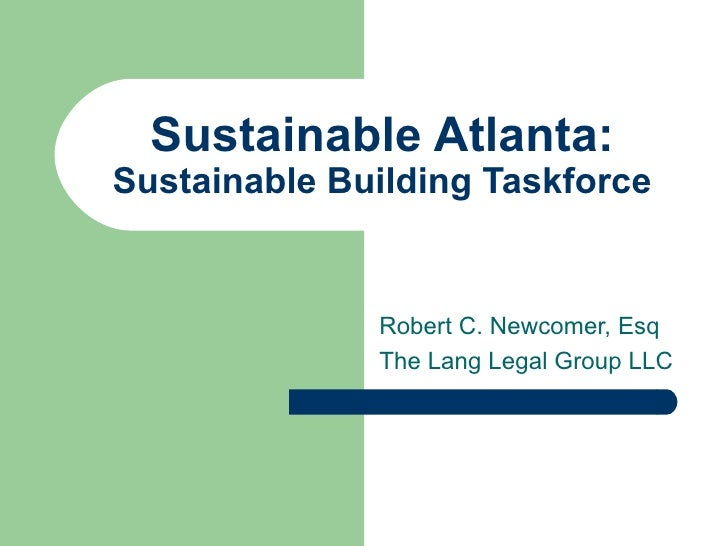 Sustainable Atlanta: Sustainable Building Taskforce Robert C. Newcomer, Esq The Lang Legal Group LLC