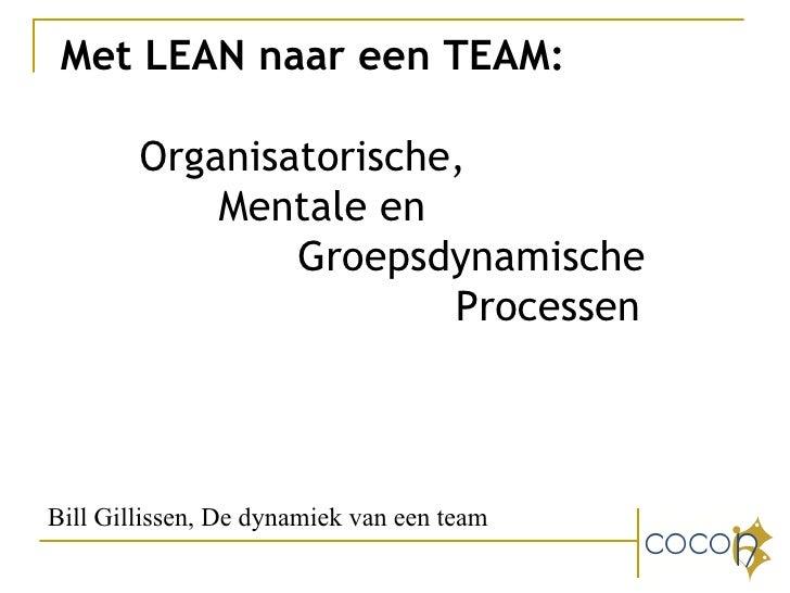 Met LEAN naar een TEAM: Organisatorische,  Mentale en  Groepsdynamische  Processen Bill Gillissen, De dynamiek van een team