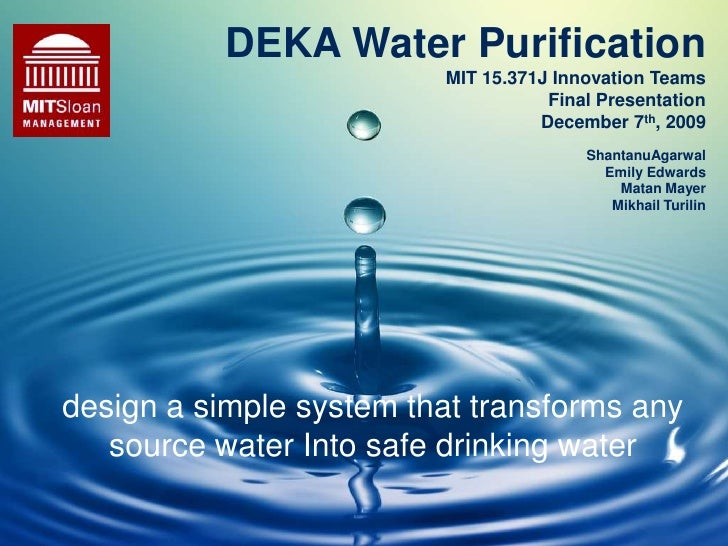 DEKA Water PurificationMIT 15.371J Innovation TeamsFinal PresentationDecember 7th, 2009<br />ShantanuAgarwal<br />Emily Ed...