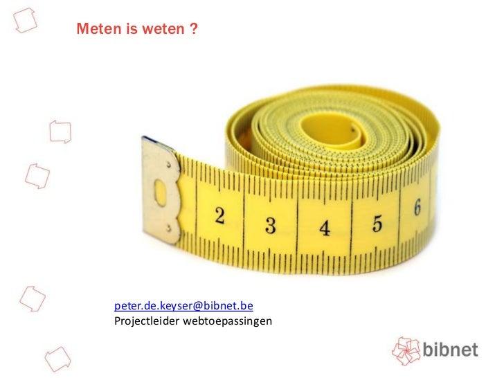 Meten is weten ? <br />peter.de.keyser@bibnet.be<br />Projectleider webtoepassingen<br />