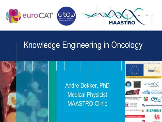 Knowledge Engineering in Oncology           Andre Dekker, PhD            Medical Physicist            MAASTRO Clinic