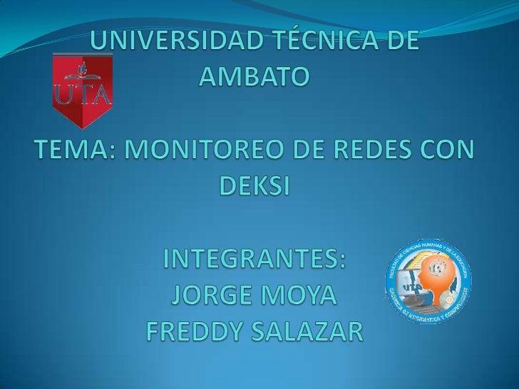 UNIVERSIDAD TÉCNICA DE AMBATOTEMA: MONITOREO DE REDES CON DEKSIINTEGRANTES:JORGE MOYAFREDDY SALAZAR<br />