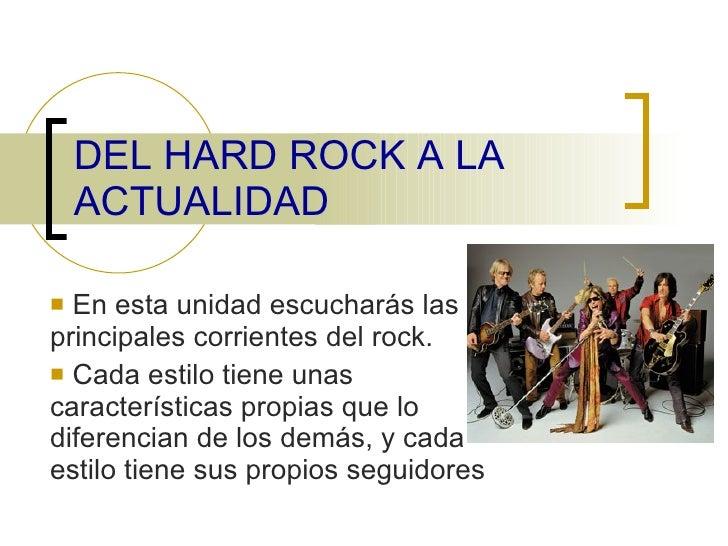 DEL HARD ROCK A LA ACTUALIDAD <ul><li>En esta unidad escucharás las principales corrientes del rock. </li></ul><ul><li>Cad...