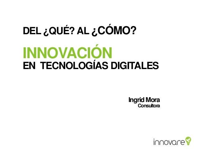 DEL ¿QUÉ? AL ¿CÓMO?  INNOVACIÓN EN TECNOLOGÍAS DIGITALES  Ingrid Mora Consultora