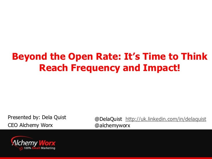 Beyond the Open Rate: It's Time to Think      Reach Frequency and Impact!Presented by: Dela Quist   @DelaQuist http://uk.l...