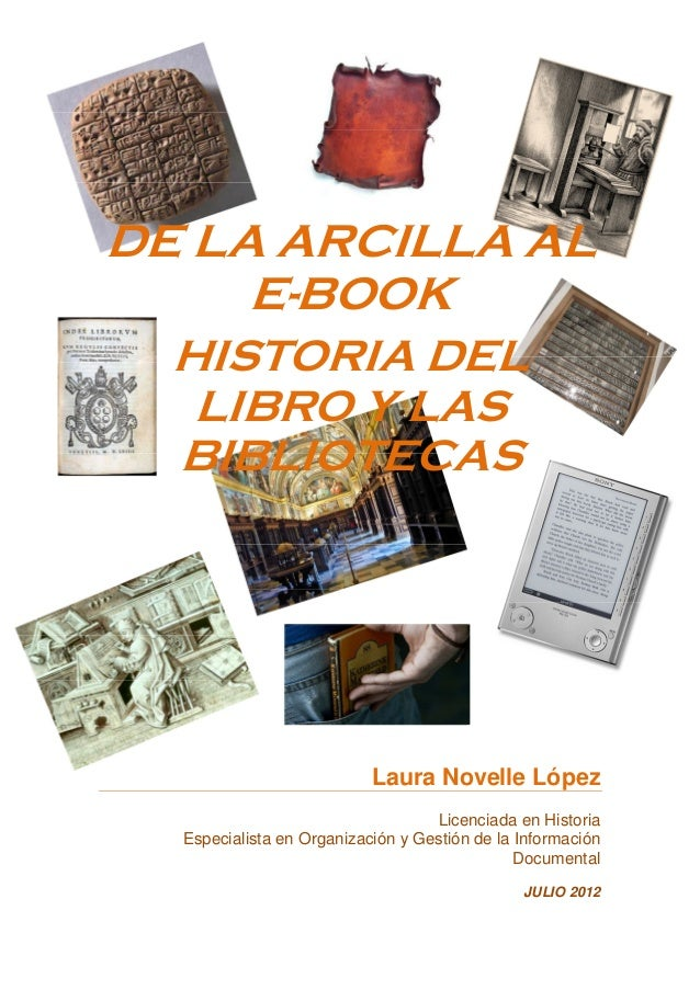 DE LA ARCILLA AL E-BOOK HISTORIA DEL LIBRO Y LAS BIBLIOTECAS Laura Novelle López Licenciada en Historia Especialista en Or...