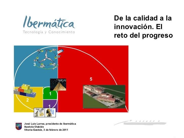 José Luis Larrea, presidente de Ibermática Ikastola Olabide Vitoria-Gasteiz, 3 de febrero de 2011 De la calidad a la innov...