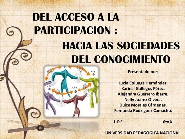 DEL ACCESO A LAPARTICIPACION :HACIA LAS SOCIEDADESDEL CONOCIMIENTOPresentado por:Lucia Colunga Hernández.Karina Gallegos P...