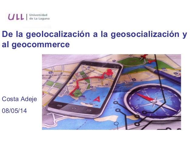De la geolocalización a la geosocialización y al geocommerce Costa Adeje 08/05/14