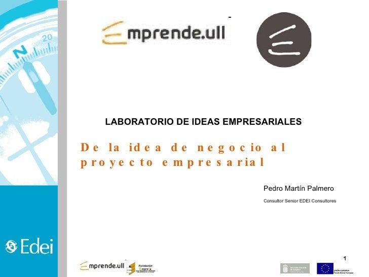 Pedro Martín Palmero Consultor Senior EDEI Consultores De la idea de negocio al proyecto empresarial LABORATORIO DE IDEAS ...