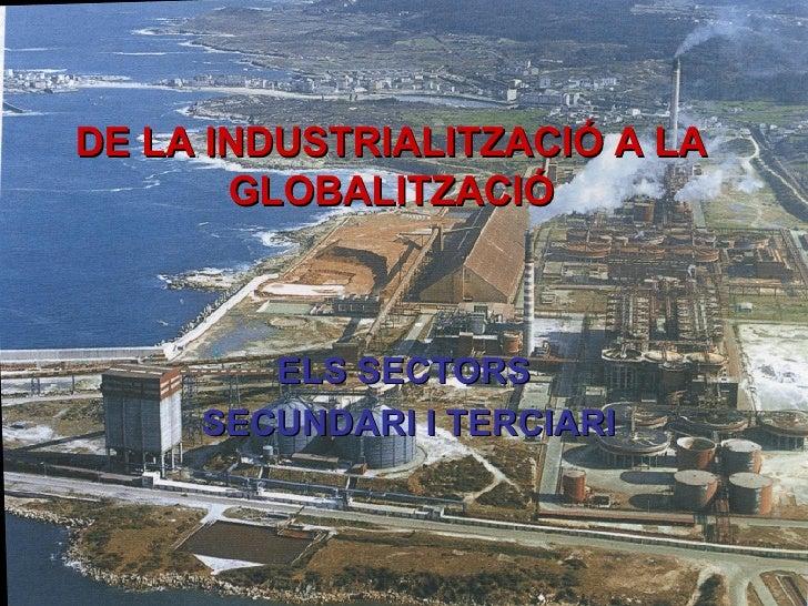 DE LA INDUSTRIALITZACIÓ A LA GLOBALITZACIÓ ELS SECTORS SECUNDARI I TERCIARI