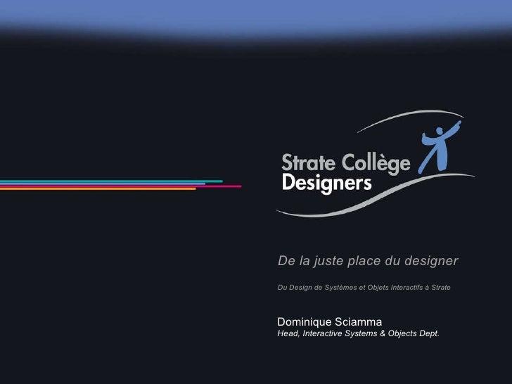 De la juste place du designer Du Design de Systèmes et Objets Interactifs à Strate Dominique Sciamma Head, Interactive Sys...