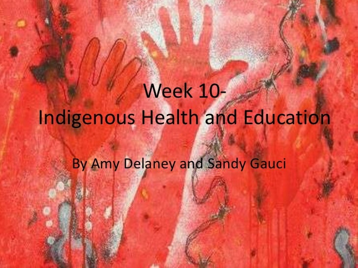 Week 10-Indigenous Health and Education   By Amy Delaney and Sandy Gauci