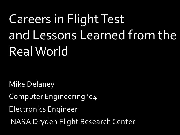 Careers in Flight Testand Lessons Learned from theReal WorldMike DelaneyComputer Engineering '04Electronics EngineerNASA D...
