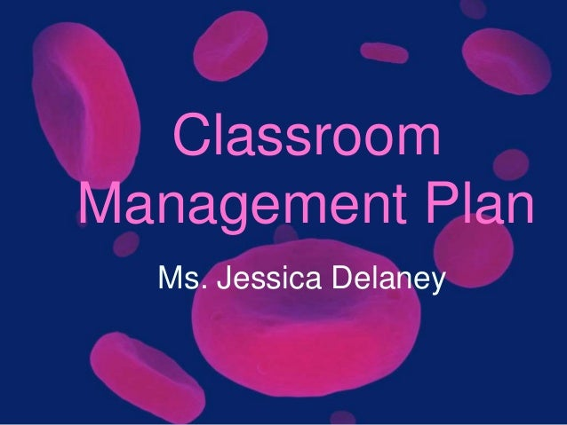 Classroom Management Plan Ms. Jessica Delaney
