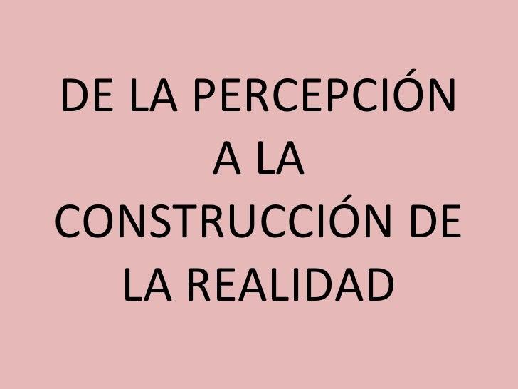 DE LA PERCEPCIÓN A LA CONSTRUCCIÓN DE LA REALIDAD