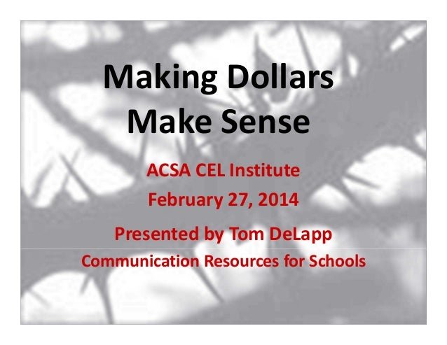 Making Dollars Make Sense ACSA CEL Institute February 27, 2014 Presented by Tom DeLapp Communication Resources for Schools