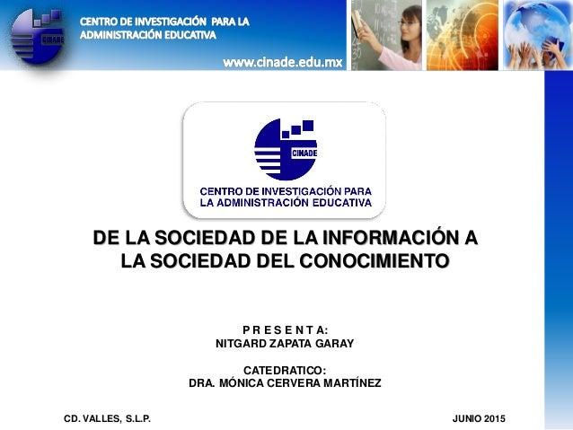DE LA SOCIEDAD DE LA INFORMACIÓN A LA SOCIEDAD DEL CONOCIMIENTO P R E S E N T A: NITGARD ZAPATA GARAY CATEDRATICO: DRA. MÓ...