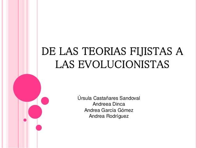 DE LAS TEORIAS FIJISTAS A  LAS EVOLUCIONISTAS  Úrsula Castañares Sandoval  Andreea Dinca  Andrea García Gómez  Andrea Rodr...